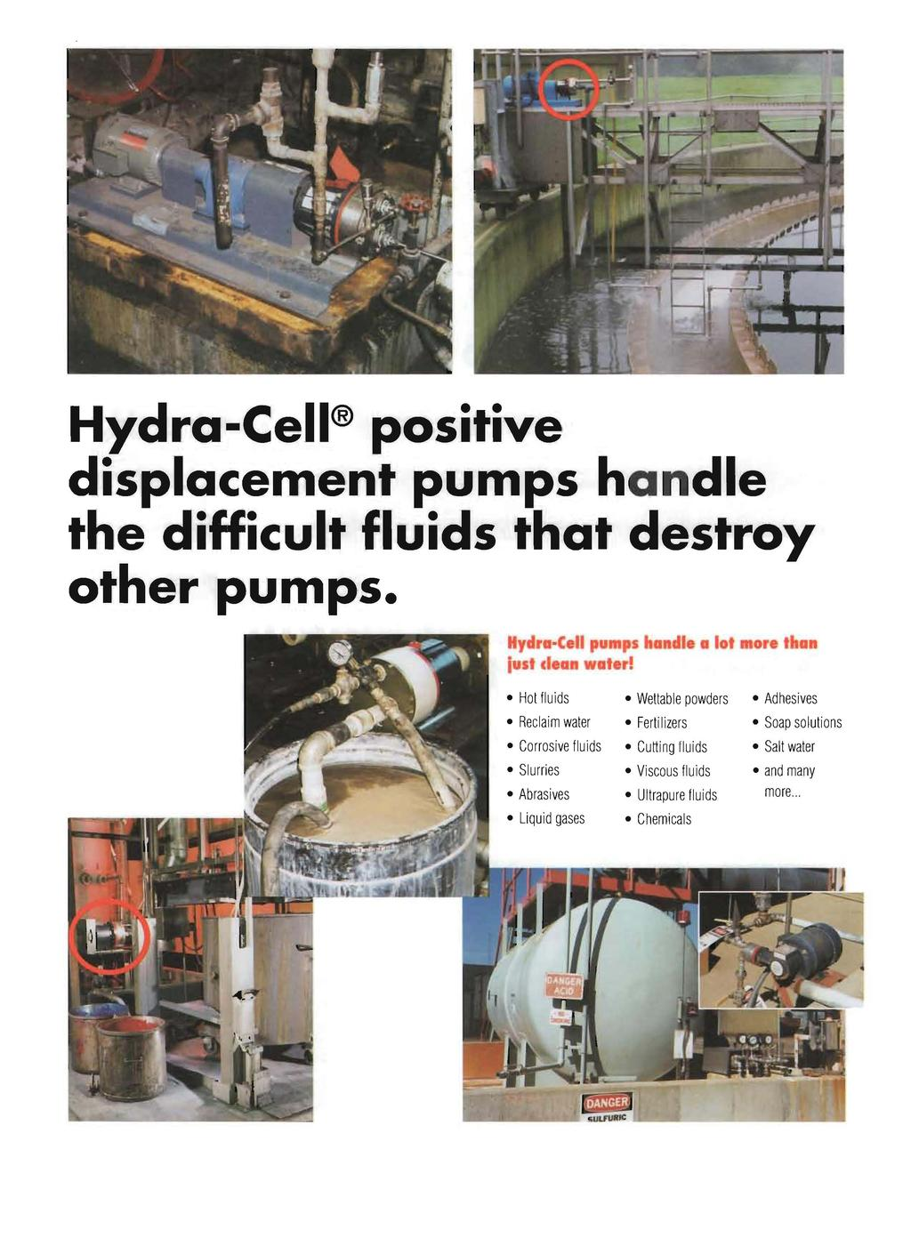 Hydra-Cell positive displacemen-t pumps handle the difficult fluids that destroy other pumps. Hydra-Cell pumps ha die a lot lust dea water!