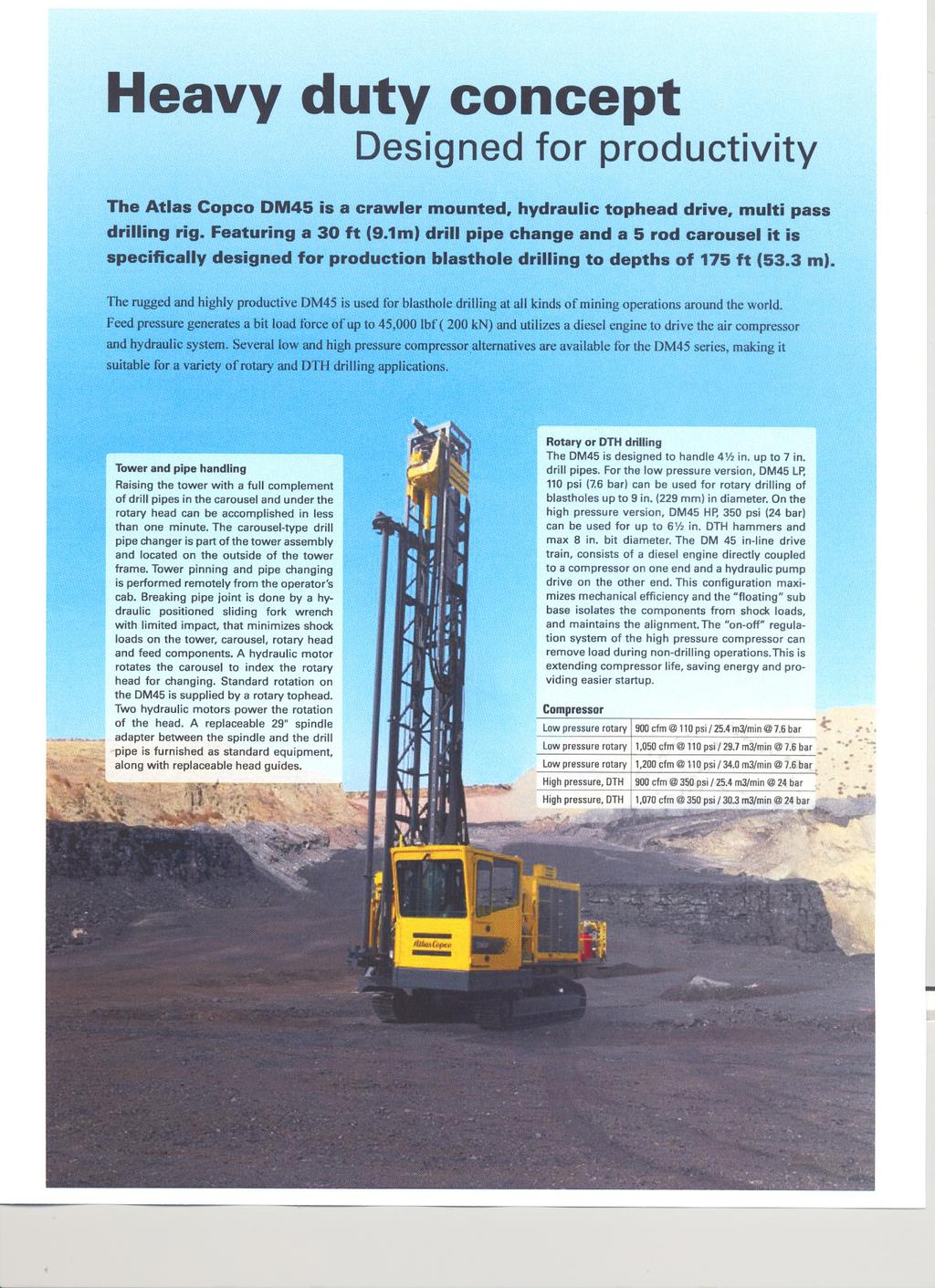 Heavy duty concept Designed for productivity The Atlas Copco DM45 is a crawler mounted, hydraulic tophead drive, multi pass drilling rig Featuring a 30 ft (91m) drill pipe change and a 5 rod carousel