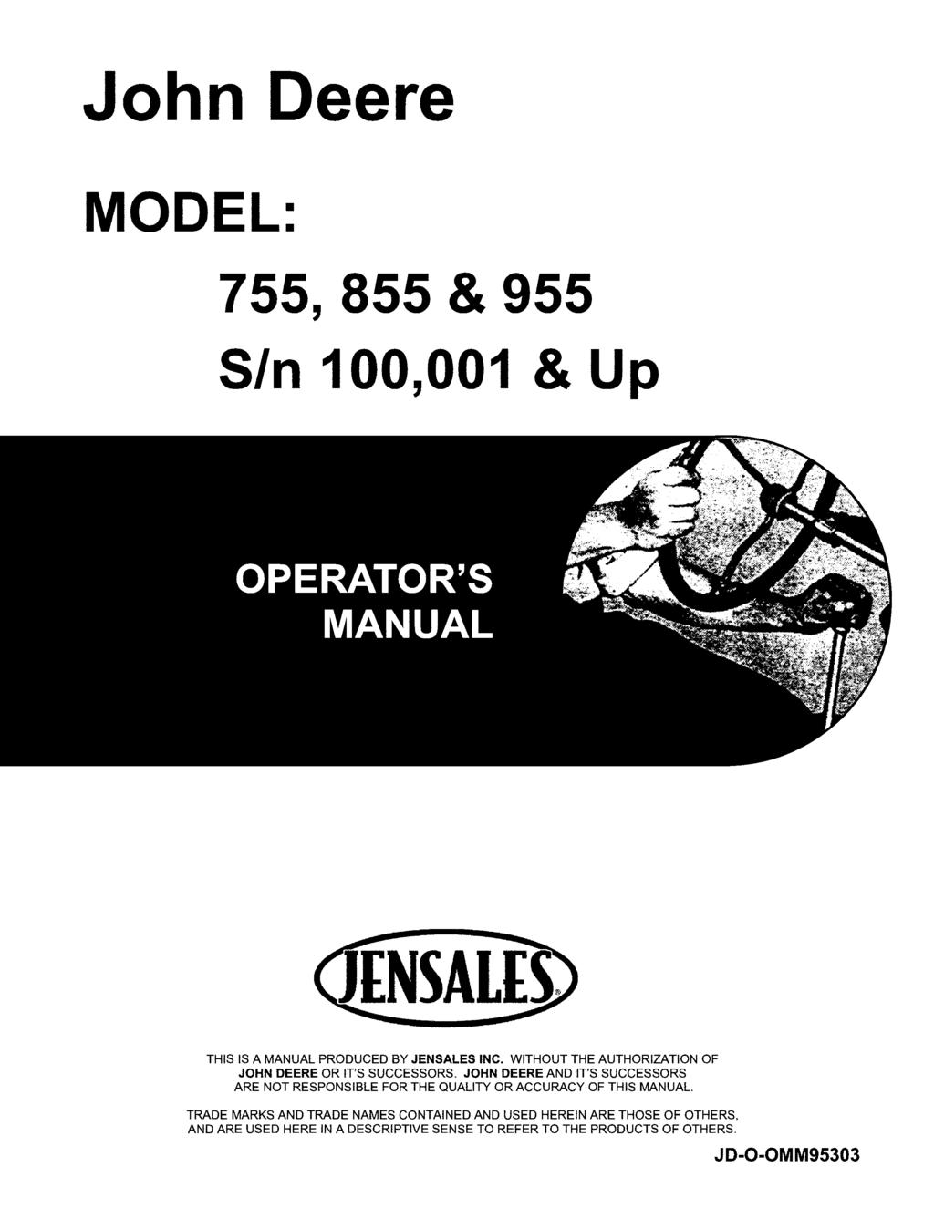 John Deere MODEL: 755, 855 & 955 SIn 100,001 & Up THIS IS A MANUAL PRODUCED BY JENSALES INC. WITHOUT THE AUTHORIZATION OF JOHN DEERE OR IT'S SUCCESSORS.
