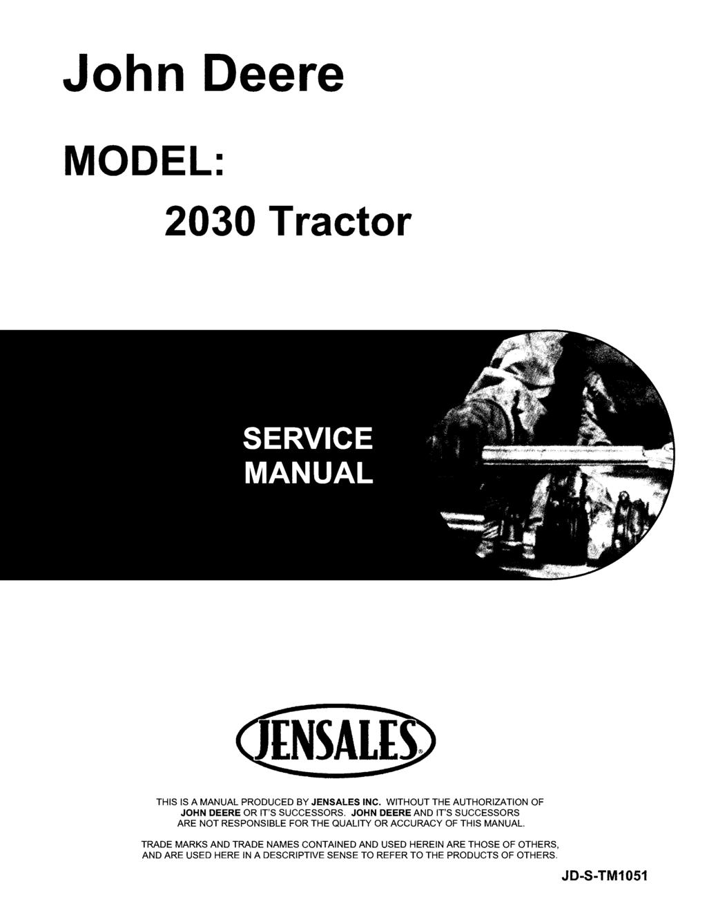 John Deere MODEL: 2030 Tractor THIS IS A MANUAL PRODUCED BY JENSALES INC. WITHOUT THE AUTHORIZATION OF JOHN DEERE OR IT'S SUCCESSORS.