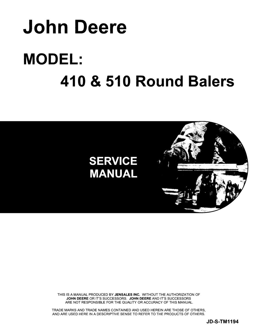 John Deere MODEL: 410 & 510 Round Balers THIS IS A MANUAL PRODUCED BY JENSALES INC. WITHOUT THE AUTHORIZATION OF JOHN DEERE OR IT'S SUCCESSORS.