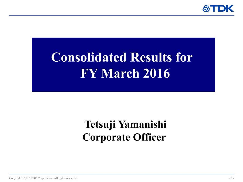 I m Tetsuji Yamanishi, Corporate Officer at TDK.